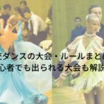社交ダンスの大会・ルールまとめ!初心者でも出られる大会も解説!