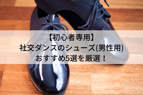 【初心者専用】社交ダンスのシューズ(男性用)おすすめ5選を厳選!