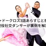 シャドークロス3話あらすじと感想【現役社交ダンサーが裏側を解説】
