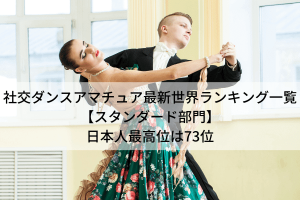 社交ダンスアマチュア最新世界ランキング一覧【スタンダード部門】日本人最高位は73位