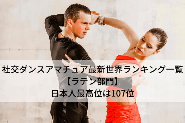 社交ダンスアマチュア最新世界ランキング一覧【ラテン部門】日本人最高位は107位