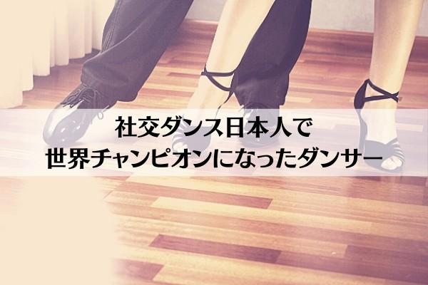 社交ダンス日本人で世界チャンピオンになったダンサー