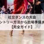 社交ダンスの大会 エントリー方法から出場準備まで 【完全ガイド】
