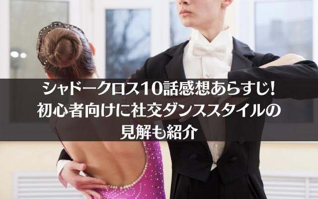 シャドークロス10話感想あらすじ!初心者向け社交ダンススタイルの見解も紹介